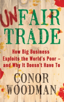 Unfair Trade : How Big Business Exploits the World's Poor - and Why It Doesn't Have To, Paperback Book