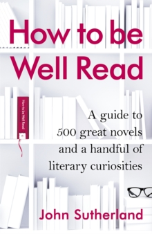 How to be Well Read : A Guide to 500 Great Novels and a Handful of Literary Curiosities, Hardback Book