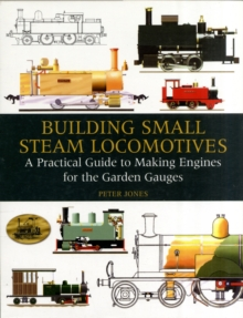 Building Small Steam Locomotives : A Practical Guide to Making Engines for Garden Gauges, Hardback Book