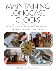 Maintaining Longcase Clocks : An Owner's Guide to Maintenance, Restoration and Conservation, Hardback Book