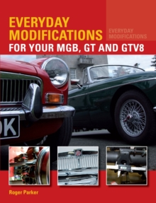 Everyday Modifications for Your MGB, GT and GTV8 : How to Make Your Classic Car Easier to Live With and Enjoy, Paperback Book