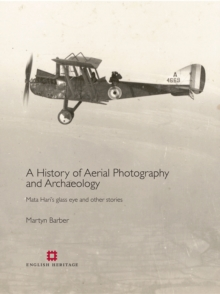 A History of Aerial Photography and Archaeology : Mata Hari's Glass Eye and Other Stories, Hardback Book