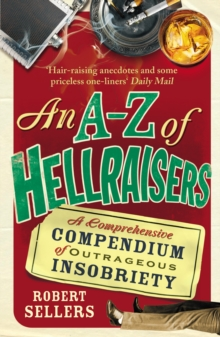 An A-Z of Hellraisers : A Comprehensive Compendium of Outrageous Insobriety, Paperback Book