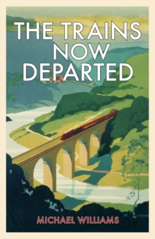 The Trains Now Departed : Sixteen Excursions into the Lost Delights of Britain's Railways, Hardback Book