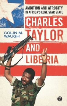 Charles Taylor and Liberia : Ambition and Atrocity in Africa's Lone Star State, Paperback Book