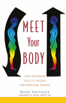 Meet Your Body : CORE Bodywork and Rolfing Tools to Release Bodymindcore Trauma, Paperback Book
