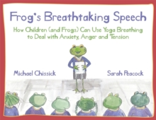 Frog's Breathtaking Speech : How Children (and Frogs) Can Use Yoga Breathing to Deal with Anxiety, Anger and Tension, Hardback Book