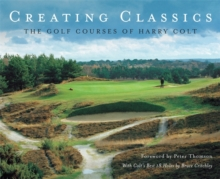 Creating Classics : The Golf Courses of Harry Colt, Hardback Book