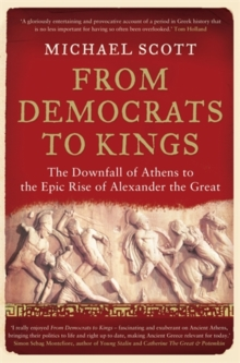 From Democrats to Kings : The Downfall of Athens to the Epic Rise of Alexander the Great, Paperback Book