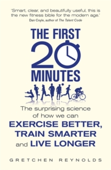 The First 20 Minutes : The Surprising Science of How We Can Exercise Better, Train Smarter and Live Longer, Paperback Book
