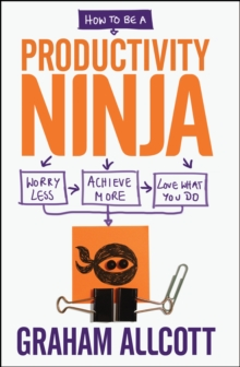 How to be a Productivity Ninja : Worry Less, Achieve More and Love What You Do, Paperback Book