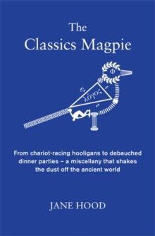 The Classics Magpie : From Chariot-Racing Hooligans to Debauched Dinner Parties - A Miscellany That Shakes the Dust off the Ancient World, Hardback Book