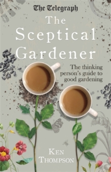 The Sceptical Gardener : The Thinking Person's Guide to Good Gardening, Hardback Book