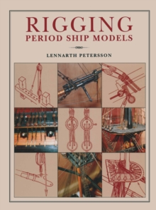 Rigging Period Ship Models : A Step-by-Step Guide to the Intricacies of Square-Rig, Hardback Book