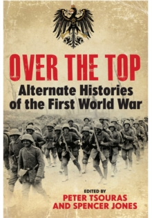 Over the Top : Alternate Histories of the First World War, Hardback Book