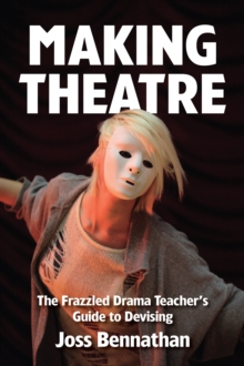 Making Theatre : The Frazzled Drama Teacher's Guide to Devising, Paperback Book