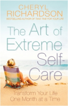 The Art of Extreme Self-Care : Transform Your Life One Month at a Time, Paperback Book