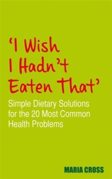 I Wish I Hadn't Eaten That : Simple Dietary Solutions for the 20 Most Common Health Problems, Paperback Book