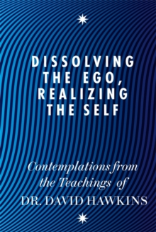 Dissolving the Ego, Realizing the Self : Contemplations from the Teachings of Dr David R. Hawkins, Paperback Book