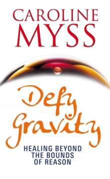 Defy Gravity : Healing Beyond the Bounds of Reason, Paperback Book