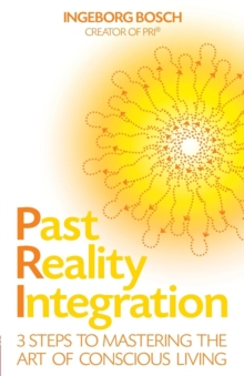 Past Reality Integration : 3 Steps to Mastering the Art of Conscious Living, Paperback Book
