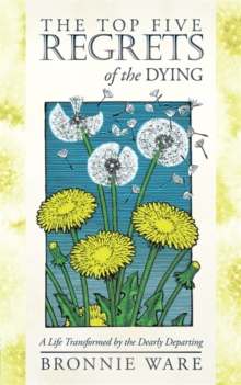 The Top Five Regrets of the Dying : A Life Transformed by the Dearly Departing, Paperback Book