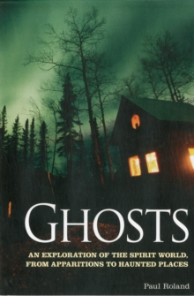 Ghosts : An Exploration of the Spirit World, from Apparitions to Haunted Places, Paperback Book
