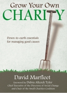 Grow Your Own Charity : Down-to-earth Essentials for Managing Good Causes, Paperback Book