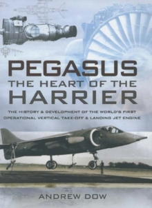Pegasus - The Heart of the Harrier : The History and Development of the World's First Operational Vertical Take-off and Landing Jet Engine, Hardback Book