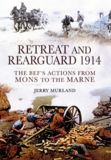 Retreat and Rearguard 1914 : The BEF's Actions from Mons to the Marne, Hardback Book