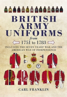 British Army Uniforms from 1751-1783 : Including the Seven Year's War and the American War of Independence, Hardback Book