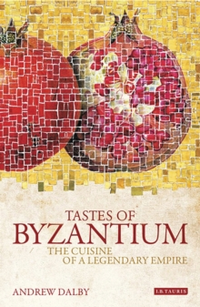 Tastes of Byzantium : The Cuisine of a Legendary Empire, Paperback Book