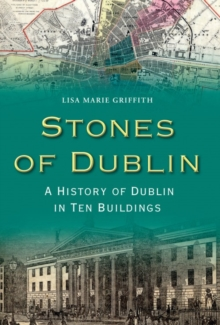 Stones of Dublin : A History of Dublin in Ten Buildings, Paperback Book