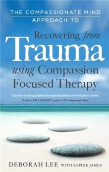 The Compassionate Mind Approach to Recovering from Trauma : Series Editor, Paul Gilbert, Paperback Book