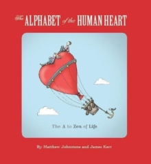 The Alphabet of the Human Heart : The A to Zen of Life, Paperback Book