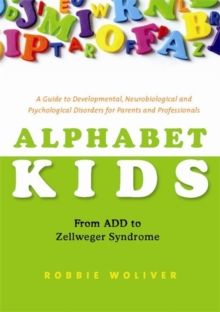 Alphabet Kids - from ADD to Zellweger Syndrome : A Guide to Developmental, Neurobiological and Psychological Disorders for Parents and Professionals, Paperback Book