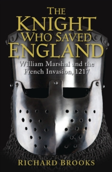 The Knight Who Saved England : William Marshal and the French Invasion, 1217, Paperback Book