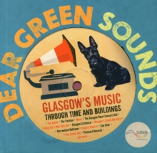 Dear Green Sounds - Glasgow's Music Through Time and Buildings : The Apollo, Glasgow Pavilion, Mono, Glasgow Royal Concert Hall, King Tut's Wah Wah Hut and More, Hardback Book
