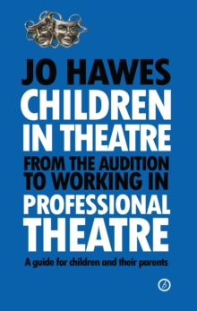 Children in Theatre : from the Audition to Working in Professional Theatre: A Guide for Children a..., Paperback Book