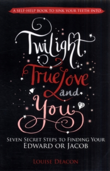 Twilight, True Love and You : Seven Secret Steps to Finding Your Edward or Jacob, Paperback Book