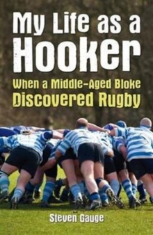 My Life as a Hooker : When a Middle-Aged Bloke Discovered Rugby, Paperback Book