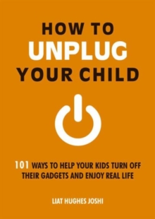 How to Unplug Your Child : 101 Ways to Help Your Kids Turn off Their Gadgets and Enjoy Real Life, Paperback Book