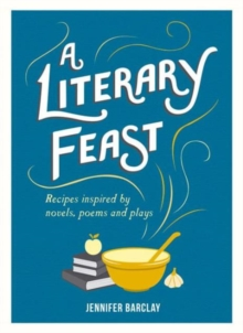 A Literary Feast : Recipes Inspired by Novels, Poems and Plays, Hardback Book