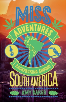 Miss-Adventures : A Tale of Ignoring Life Advice While Backpacking Around South America, Paperback Book