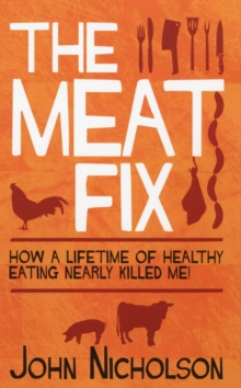 The Meat Fix : How a Lifetime of Healthy Eating Nearly Killed Me, Paperback Book