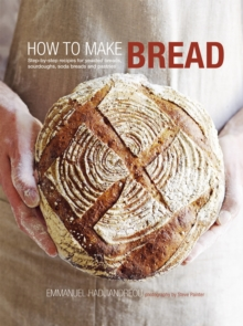 How to Make Bread : Step-by-step Recipes for Yeasted Breads, Sourdoughs, Soda Breads and Pastries, Hardback Book