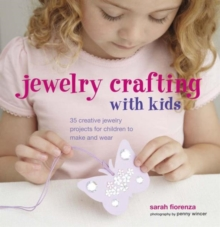 Jewellery Crafting with Kids : 35 Creative Jewellery Projects for Children to Make and Wear, Hardback Book