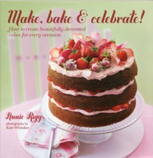 Make, Bake & Celebrate! : How to Create Beautifully Decorated Cakes for Every Occasion, Hardback Book
