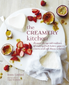 The Creamery Kitchen : Discover the Age-old Tradition of Making Fresh Butters, Yogurts, Creams, and Soft Cheeses at Home, Hardback Book