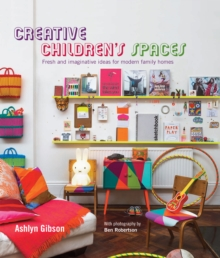 Creative Children's Spaces : Fresh and Imaginative Ideas for Modern Family Homes, Hardback Book
